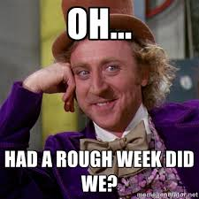 Oh... Had a rough week did we? - willywonka | Meme Generator via Relatably.com