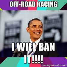 Off-road racing I will ban it!!!! - Barack Obama | Meme Generator via Relatably.com