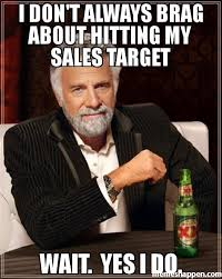 I DON'T ALWAYS BRAG ABOUT HITTING MY SALES TARGET WAIT. YES I DO ... via Relatably.com