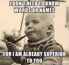 I don't need to know words or names for i am already superior to ... via Relatably.com