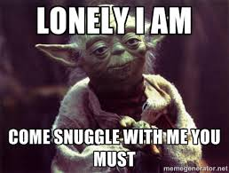 Lonely I am come snuggle with me you must - Yoda | Meme Generator via Relatably.com