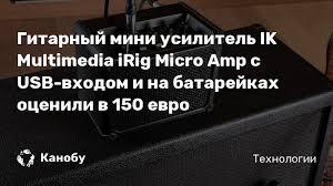 Гитарный мини <b>усилитель IK Multimedia iRig</b> Micro <b>Amp</b> с USB ...