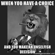 When you have a choice And you make an unselfish decision ... via Relatably.com