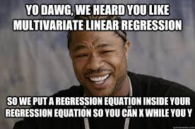 Yo dawg, we heard you like multivariate linear regression So we ... via Relatably.com