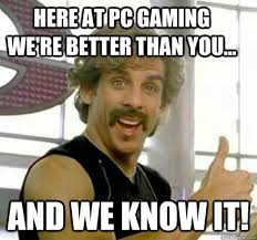 Here at PC gaming we're better than you... And we know it ... via Relatably.com
