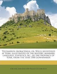 <b>Testamenta Eboracensia; Or</b>, Wills Registered at <b>York</b>, Illustrative of ...