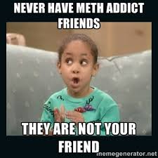 never have meth addict friends they are not your friend - Raven ... via Relatably.com
