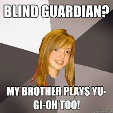 blind guardian? My brother plays Yu-Gi-Oh too! - Musically ... via Relatably.com