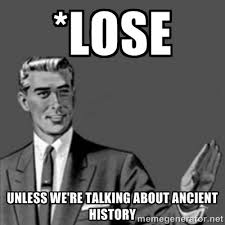 LOSE unless we're talking about ancient history - Correction Guy ... via Relatably.com