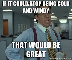 If it could stop being cold and windy That would be great - Bill ... via Relatably.com