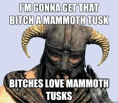 I'm gonna get that bitch a mammoth tusk bitches love mammoth tusks ... via Relatably.com