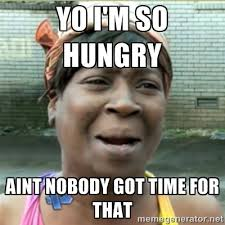 Yo I'm so hungry aint nobody got time for that - Ain't Nobody got ... via Relatably.com
