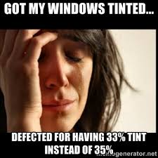 GOT MY WINDOWS TINTED... DEFECTED FOR HAVING 33% TINT INSTEAD OF ... via Relatably.com