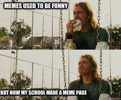Memes used to be funny but now my school made a meme page - First ... via Relatably.com