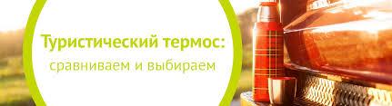 Туристический <b>термос</b>: сравниваем и выбираем | My-shop.ru
