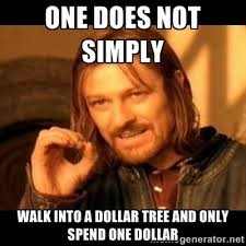 one does not simply walk into a dollar tree and only spend one ... via Relatably.com