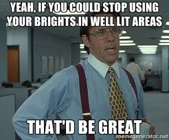 Yeah, if you could stop using your brights in well lit areas That ... via Relatably.com