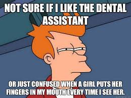 Not sure if I like the dental assistant Or just confused when a ... via Relatably.com