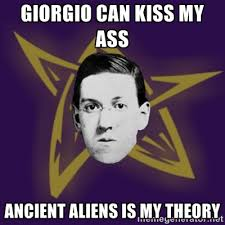 Giorgio can kiss my ass Ancient Aliens is my theory - advice ... via Relatably.com