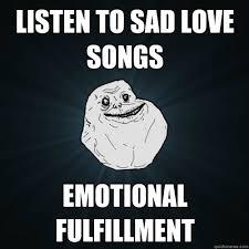 listen to sad love songs emotional fulfillment - Forever Alone ... via Relatably.com