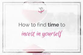 how to time to invest in yourself debbie rodrigues how to time to invest in yourself