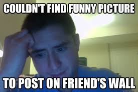 Couldn't find funny picture To post on friend's wall - Distressed ... via Relatably.com