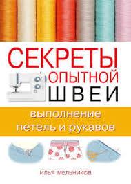 <b>Илья Мельников</b>, <b>Секреты опытной</b> швеи: выполнение петель и ...