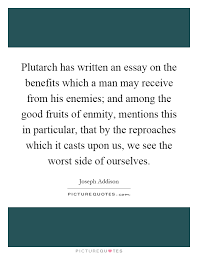 essay quotes  essay sayings  essay picture quotes plutarch has written an essay on the benefits which a man may receive from his enemies