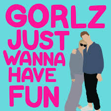 Gorlz Just Wanna Have Fun