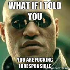 what if I told you You are Fucking Irresponsible - What If I Told ... via Relatably.com