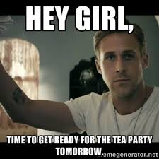 Hey girl, Time to get ready for the tea party tomorrow. - ryan ... via Relatably.com