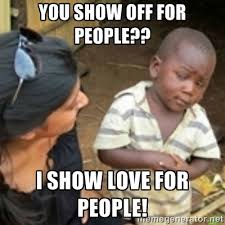 YOU SHOW OFF FOR PEOPLE?? I SHOW LOVE FOR PEOPLE! - Skeptical ... via Relatably.com