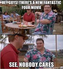 Hey guys! There's a new Fantastic Four movie See, Nobody cares ... via Relatably.com