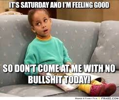 It's Saturday and I'm feeling good... - Meme Generator Captionator via Relatably.com
