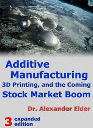 Additive Manufacturing, 3D Printing, and the Coming ... - Amazon.com