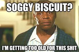 Soggy biscuit? I'm getting too old for this shit - Glover getting ... via Relatably.com