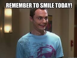 Remember to smile today! - Dr. Sheldon Cooper - quickmeme via Relatably.com