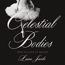 Celestial <b>Bodies</b>: How to Look at Ballet by Laura Jacobs ...