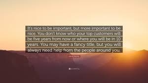 harvey mackay quote it s nice to be important but more harvey mackay quote it s nice to be important but more important to be