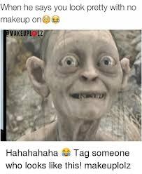 makeup when he says you look pretty with no makeup on makeup lz a hahahahaha