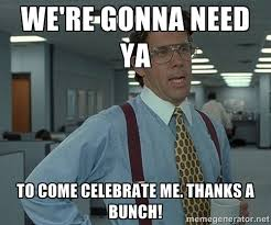 We're gonna need ya to come celebrate me. Thanks a bunch! - Bill ... via Relatably.com