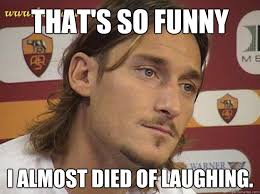 THAT'S SO FUNNY i almost died of laughing. - Totti - quickmeme via Relatably.com
