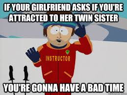 If your girlfriend asks if you're attracted to her twin sister you ... via Relatably.com