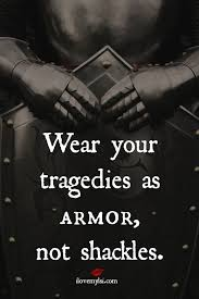 Wear your tragedies as armor, not shackles | Armors, Soldiers and ... via Relatably.com