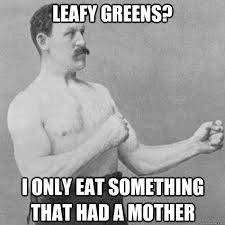 Leafy greens? I only eat something that had a mother - Misc ... via Relatably.com