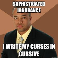 SOphisticated ignorance I write my curses in cursive - Successful ... via Relatably.com