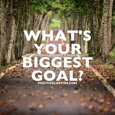 positive life tips what s your biggest goal what are you doing what s your biggest goal what are you doing to accomplish that goal