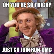 oh you're so tricky just go join run-dmc - Condescending Wonka ... via Relatably.com