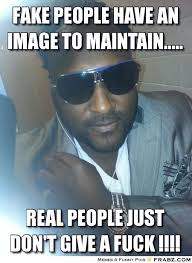 fake people have an image to maintain........ - Meme Generator ... via Relatably.com
