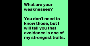what are your weaknesses you don t need to know those but i will what are your weaknesses you don t need to know those but i will tell you that avoidance is one of my strongest traits post by vandtastic on boldomatic